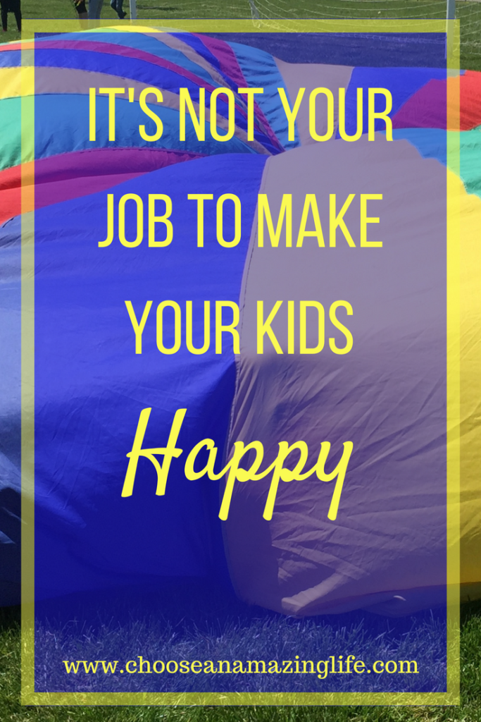It's NOT Your Job to Make Your Kids Happy- Choose an Amazing Life