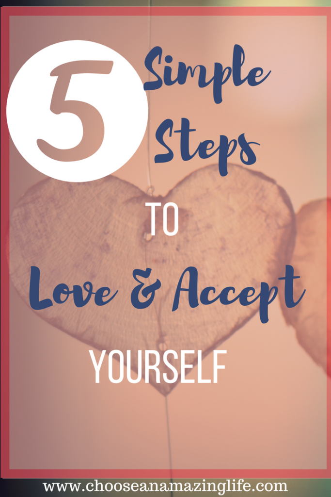 5 simple steps to love & accept yourself- Choose an Amazing Life
