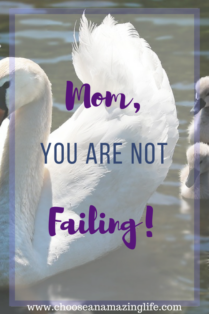Mom, You ARE NOT FAILING! Choose an Amazing Life