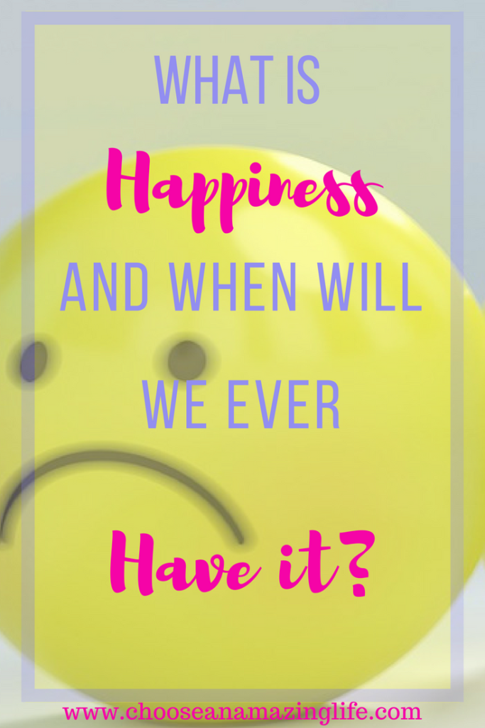 What is Happiness and When Will We Have it? Choose an Amazing Life!