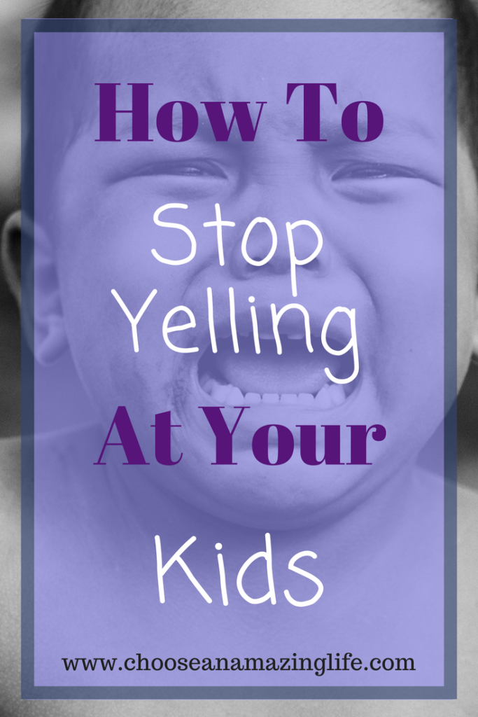 How to Stop Yelling at Your Kids- choose an amazing life