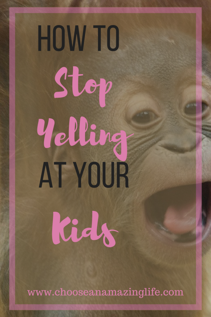 How to stop yelling at your kids- Choose an amazing life!